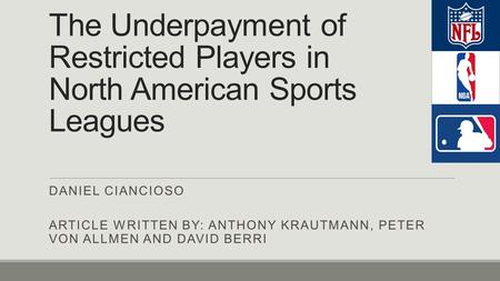 The Underpayment of Restricted Players in North American Sports Leagues DANIEL CIANCIOSO ARTICLE WRITTEN BY: ANTHONY KRAUTMANN, PETER VON ALLMEN AND DAVID.