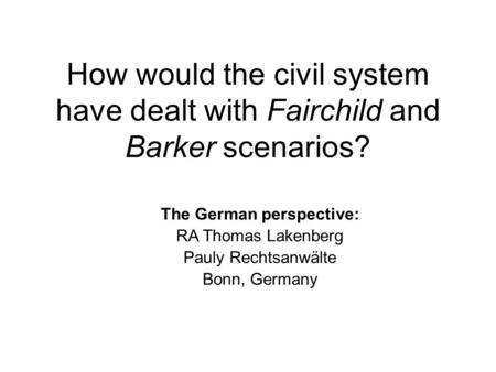 How would the civil system have dealt with Fairchild and Barker scenarios? The German perspective: RA Thomas Lakenberg Pauly Rechtsanwälte Bonn, Germany.