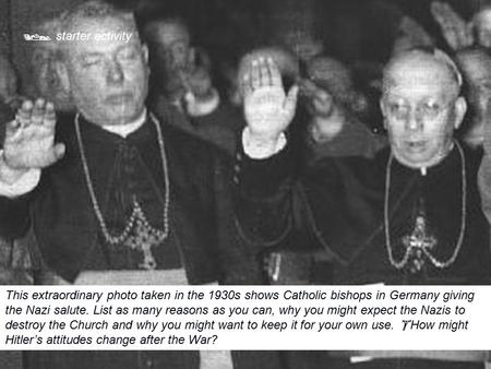  starter activity This extraordinary photo taken in the 1930s shows Catholic bishops in Germany giving the Nazi salute. List as many reasons as you can,