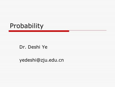 Probability Dr. Deshi Ye Outline  Introduction  Sample space and events  Probability  Elementary Theorem.