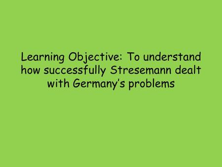 Learning Objective: To understand how successfully Stresemann dealt with Germany's problems.