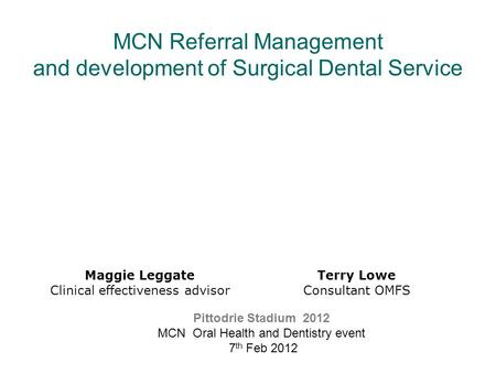 MCN Referral Management and development of Surgical Dental Service Maggie Leggate Clinical effectiveness advisor Pittodrie Stadium 2012 MCN Oral Health.