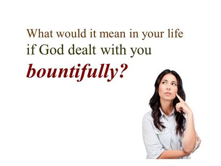 What would it mean in your life if God dealt with you bountifully?