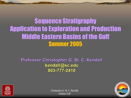 Christopher G. St. C. Kendall Arabian Gulf Sequence Stratigraphy Application to Exploration and Production Middle Eastern Basins of the Gulf Summer 2005.