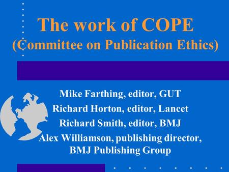 The work of COPE (Committee on Publication Ethics) Mike Farthing, editor, GUT Richard Horton, editor, Lancet Richard Smith, editor, BMJ Alex Williamson,