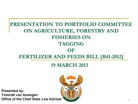 1 PRESENTATION TO PORTFOLIO COMMITTEE ON AGRICULTURE, FORESTRY AND FISHERIES ON TAGGING OF FERTILIZER AND FEEDS BILL [B41-2012] Presented by: Yolandé van.