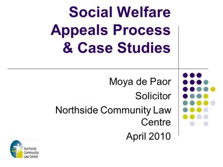 Social Welfare Appeals Process & Case Studies Moya de Paor Solicitor Northside Community Law Centre April 2010.