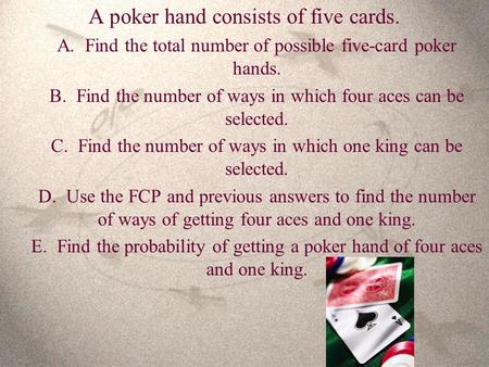 A poker hand consists of five cards. A. Find the total number of possible five-card poker hands. B. Find the number of ways in which four aces can be selected.
