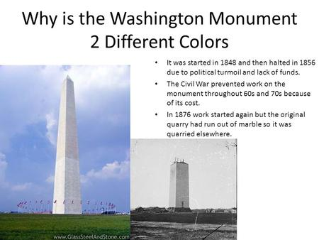Why is the Washington Monument 2 Different Colors It was started in 1848 and then halted in 1856 due to political turmoil and lack of funds. The Civil.