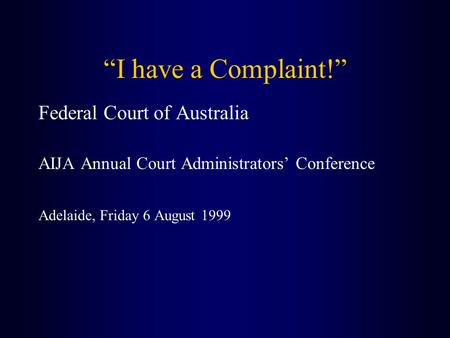 """I have a Complaint!"" Federal Court of Australia AIJA Annual Court Administrators' Conference Adelaide, Friday 6 August 1999."