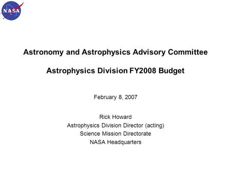 1 Astronomy and Astrophysics Advisory Committee Astrophysics Division FY2008 Budget February 8, 2007 Rick Howard Astrophysics Division Director (acting)