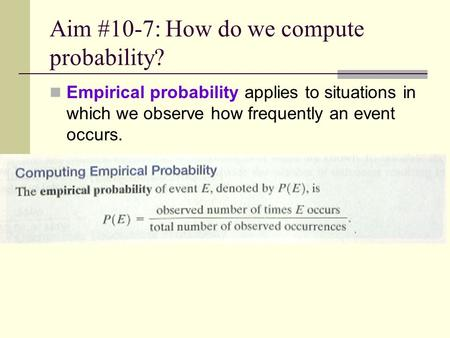 Aim #10-7: How do we compute probability? Empirical probability applies to situations in which we observe how frequently an event occurs.