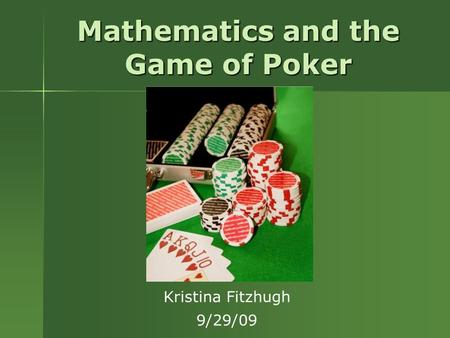 Mathematics and the Game of Poker Kristina Fitzhugh 9/29/09.