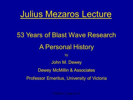 MABS21 Israel 2010 Julius Mezaros Lecture 53 Years of Blast Wave Research A Personal History by John M. Dewey Dewey McMillin & Associates Professor Emeritus,