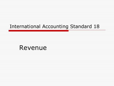 International Accounting Standard 18 Revenue. 2 International Accounting Standard 18  Scope  Definitions  Measurement  Recognition  Disclosures.