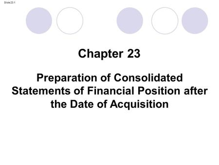 Slide 23.1 Preparation of Consolidated Statements of Financial Position after the Date of Acquisition Chapter 23.