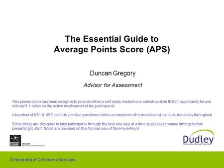 Directorate of Children's Services The Essential Guide to Average Points Score (APS) Duncan Gregory Advisor for Assessment This presentation has been designed.