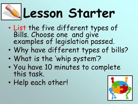 Lesson Starter List the five different types of Bills. Choose one and give examples of legislation passed. Why have different types of bills? What is.