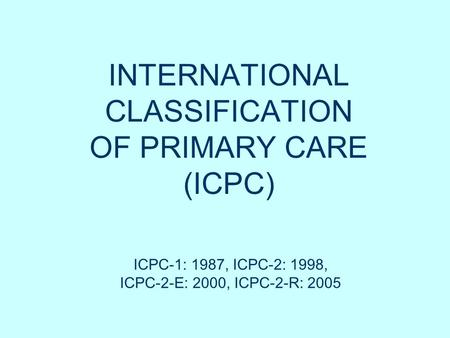 INTERNATIONAL CLASSIFICATION OF PRIMARY CARE (ICPC) ICPC-1: 1987, ICPC-2: 1998, ICPC-2-E: 2000, ICPC-2-R: 2005.