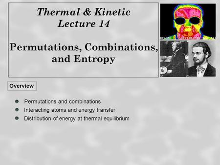 Thermal & Kinetic Lecture 14 Permutations, Combinations, and Entropy Overview Distribution of energy at thermal equilibrium Permutations and combinations.