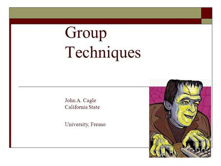 Group Techniques John A. Cagle California State University, Fresno.