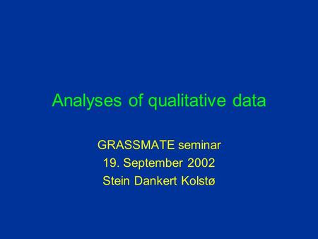Analyses of qualitative data GRASSMATE seminar 19. September 2002 Stein Dankert Kolstø.