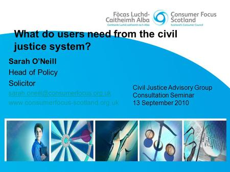 What do users need from the civil justice system? Sarah O'Neill Head of Policy Solicitor