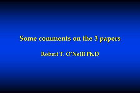Some comments on the 3 papers Robert T. O'Neill Ph.D.
