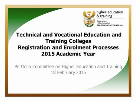 Technical and Vocational Education and Training Colleges Registration and Enrolment Processes 2015 Academic Year Portfolio Committee on Higher Education.