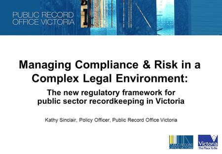 Managing Compliance & Risk in a Complex Legal Environment: The new regulatory framework for public sector recordkeeping in Victoria Kathy Sinclair, Policy.