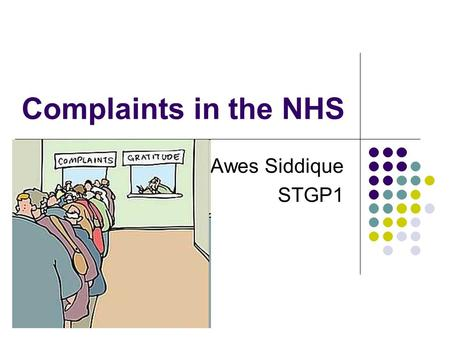 "Complaints in the NHS Awes Siddique STGP1. ""Patients who complain about the care or treatment they have received have a right to expect a prompt, open,"