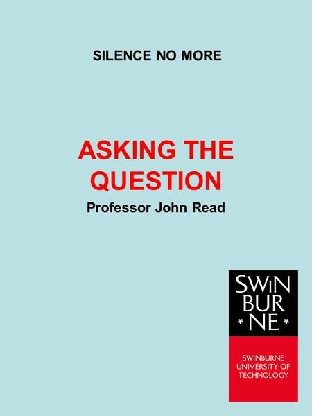SILENCE NO MORE ASKING THE QUESTION Professor John Read.