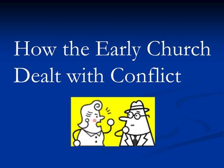 How the Early Church Dealt with Conflict. …..The Conflict......How they handled it ….What we can learn.