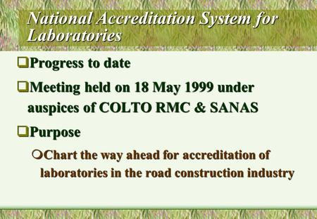 National Accreditation System for Laboratories  Progress to date  Meeting held on 18 May 1999 under auspices of COLTO RMC & SANAS  Purpose  Chart the.