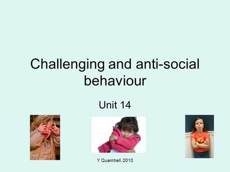 Y Quaintrell, 2010 Challenging and anti-social behaviour Unit 14.