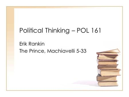 Political Thinking – POL 161 Erik Rankin The Prince, Machiavelli 5-33.