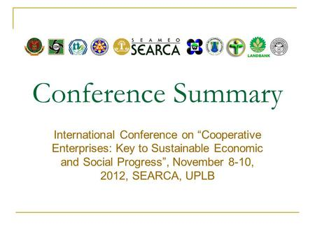 "Conference Summary International Conference on ""Cooperative Enterprises: Key to Sustainable Economic and Social Progress"", November 8-10, 2012, SEARCA,"