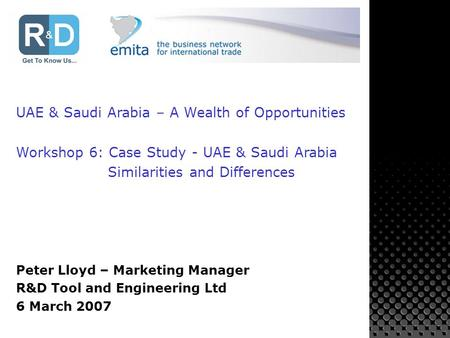 UAE & Saudi Arabia – A Wealth of Opportunities Workshop 6: Case Study - UAE & Saudi Arabia Similarities and Differences Peter Lloyd – Marketing Manager.