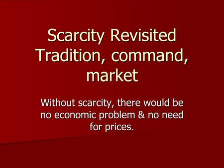 Scarcity Revisited Tradition, command, market Without scarcity, there would be no economic problem & no need for prices.