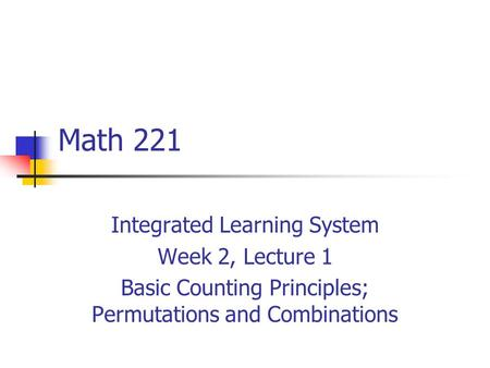 Math 221 Integrated Learning System Week 2, Lecture 1 Basic Counting Principles; Permutations and Combinations.