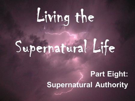 Living the Supernatural Life Part Eight: Supernatural Authority.