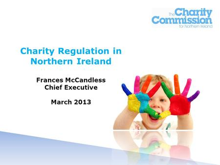 Charity Regulation in Northern Ireland Frances McCandless Chief Executive March 2013.