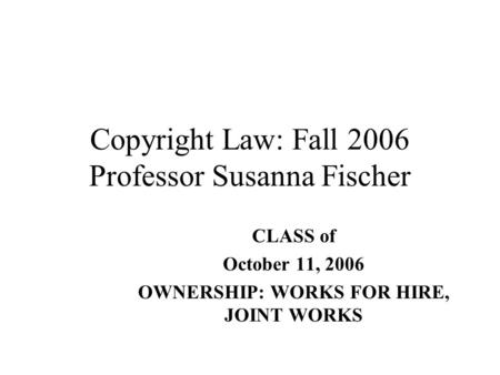 Copyright Law: Fall 2006 Professor Susanna Fischer CLASS of October 11, 2006 OWNERSHIP: WORKS FOR HIRE, JOINT WORKS.
