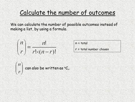 Calculate the number of outcomes We can calculate the number of possible outcomes instead of making a list, by using a formula. n = total r = total number.