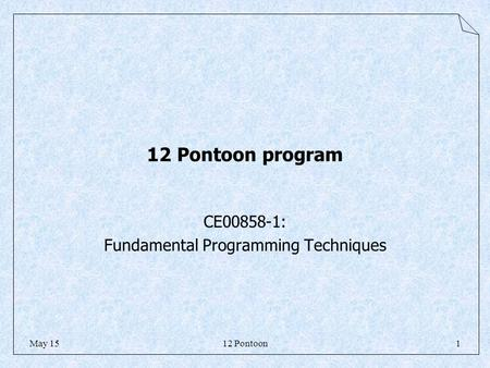 12 Pontoon1May 15 12 Pontoon program CE00858-1: Fundamental Programming Techniques.