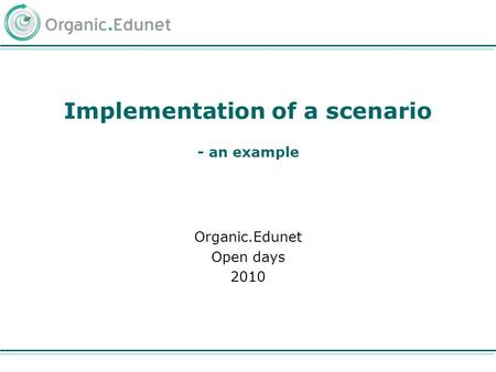Implementation of a scenario - an example Organic.Edunet Open days 2010.