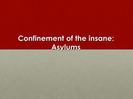 Confinement of the insane: Asylums. Two Explanations Analyses that set the growth of asylums in the context of wider social changes, including the rise.