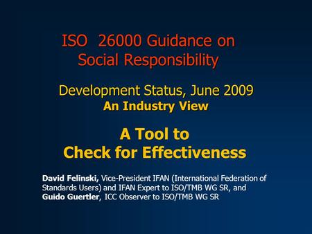 ISO 26000 Guidance on Social Responsibility Development Status, June 2009 An Industry View A Tool to Check for Effectiveness David Felinski, Vice-President.