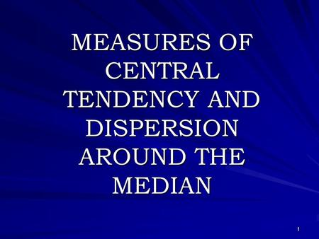 1 MEASURES OF CENTRAL TENDENCY AND DISPERSION AROUND THE MEDIAN.