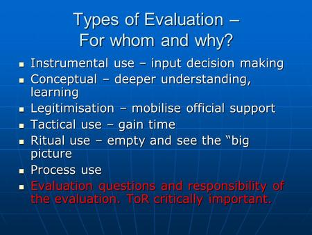 Types of Evaluation – For whom and why? Instrumental use – input decision making Instrumental use – input decision making Conceptual – deeper understanding,